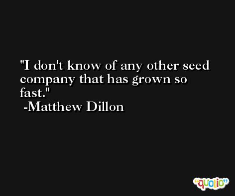 I don't know of any other seed company that has grown so fast. -Matthew Dillon