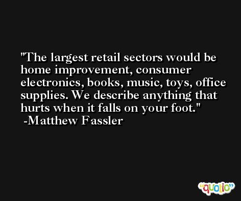 The largest retail sectors would be home improvement, consumer electronics, books, music, toys, office supplies. We describe anything that hurts when it falls on your foot. -Matthew Fassler