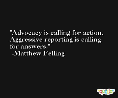 Advocacy is calling for action. Aggressive reporting is calling for answers. -Matthew Felling