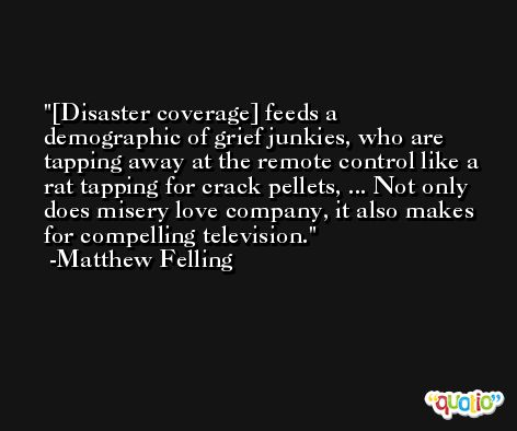 [Disaster coverage] feeds a demographic of grief junkies, who are tapping away at the remote control like a rat tapping for crack pellets, ... Not only does misery love company, it also makes for compelling television. -Matthew Felling
