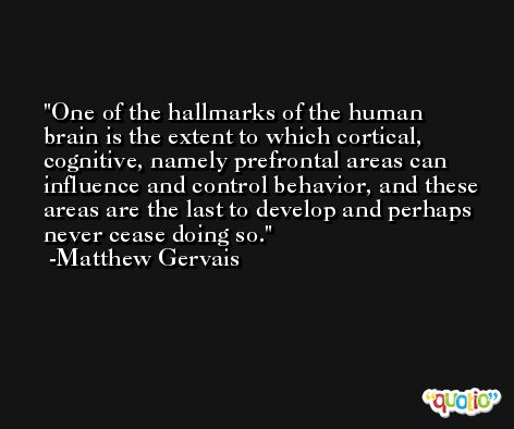 One of the hallmarks of the human brain is the extent to which cortical, cognitive, namely prefrontal areas can influence and control behavior, and these areas are the last to develop and perhaps never cease doing so. -Matthew Gervais
