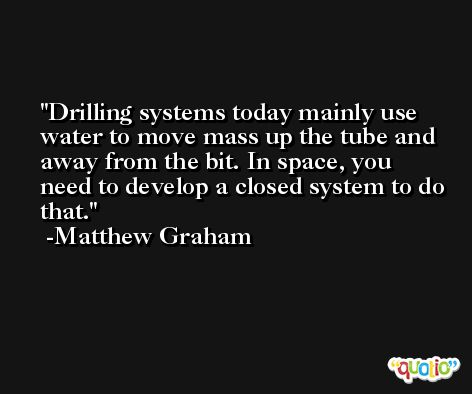 Drilling systems today mainly use water to move mass up the tube and away from the bit. In space, you need to develop a closed system to do that. -Matthew Graham