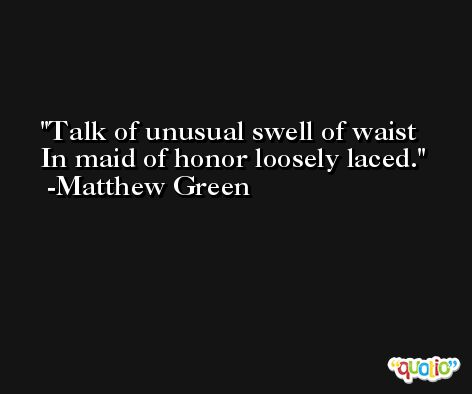 Talk of unusual swell of waist In maid of honor loosely laced. -Matthew Green