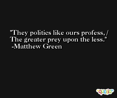 They politics like ours profess, / The greater prey upon the less. -Matthew Green