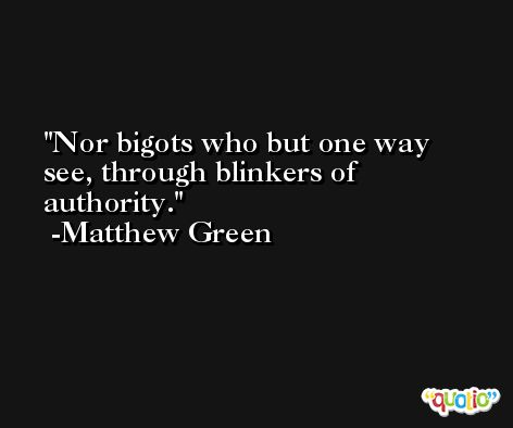 Nor bigots who but one way see, through blinkers of authority. -Matthew Green