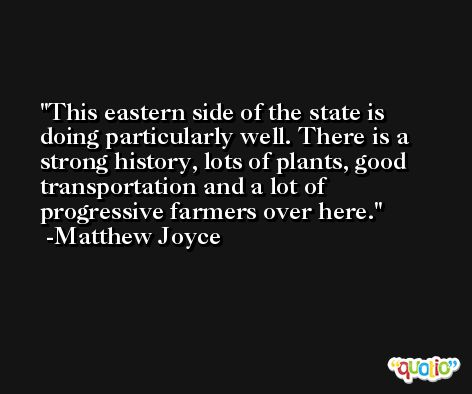 This eastern side of the state is doing particularly well. There is a strong history, lots of plants, good transportation and a lot of progressive farmers over here. -Matthew Joyce