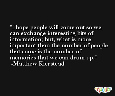 I hope people will come out so we can exchange interesting bits of information; but, what is more important than the number of people that come is the number of memories that we can drum up. -Matthew Kierstead