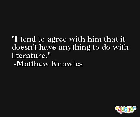 I tend to agree with him that it doesn't have anything to do with literature. -Matthew Knowles