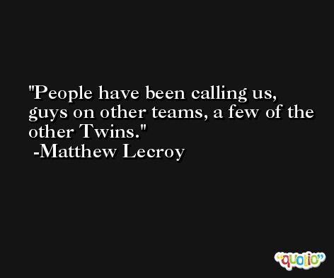 People have been calling us, guys on other teams, a few of the other Twins. -Matthew Lecroy