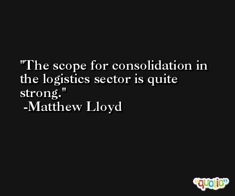 The scope for consolidation in the logistics sector is quite strong. -Matthew Lloyd