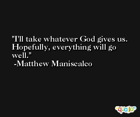 I'll take whatever God gives us. Hopefully, everything will go well. -Matthew Maniscalco