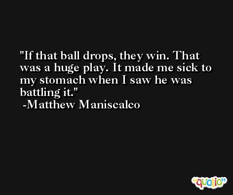 If that ball drops, they win. That was a huge play. It made me sick to my stomach when I saw he was battling it. -Matthew Maniscalco