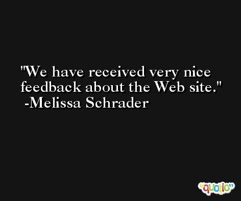 We have received very nice feedback about the Web site. -Melissa Schrader