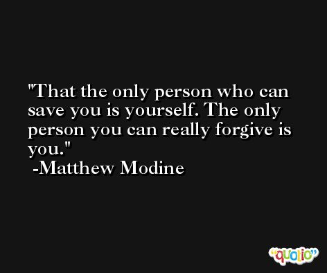 That the only person who can save you is yourself. The only person you can really forgive is you. -Matthew Modine