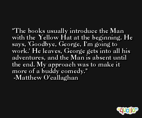 The books usually introduce the Man with the Yellow Hat at the beginning. He says, 'Goodbye, George, I'm going to work.' He leaves, George gets into all his adventures, and the Man is absent until the end. My approach was to make it more of a buddy comedy. -Matthew O'callaghan