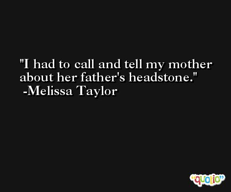 I had to call and tell my mother about her father's headstone. -Melissa Taylor