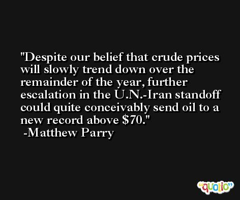 Despite our belief that crude prices will slowly trend down over the remainder of the year, further escalation in the U.N.-Iran standoff could quite conceivably send oil to a new record above $70. -Matthew Parry
