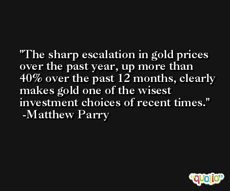 The sharp escalation in gold prices over the past year, up more than 40% over the past 12 months, clearly makes gold one of the wisest investment choices of recent times. -Matthew Parry
