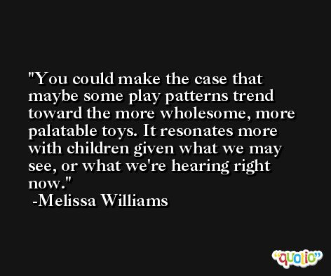 You could make the case that maybe some play patterns trend toward the more wholesome, more palatable toys. It resonates more with children given what we may see, or what we're hearing right now. -Melissa Williams