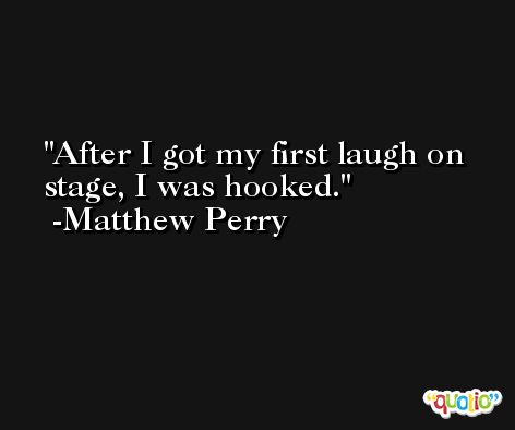After I got my first laugh on stage, I was hooked. -Matthew Perry