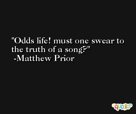 Odds life! must one swear to the truth of a song? -Matthew Prior