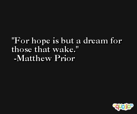 For hope is but a dream for those that wake. -Matthew Prior