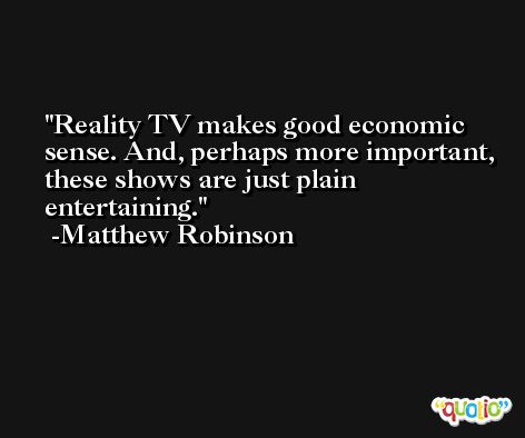 Reality TV makes good economic sense. And, perhaps more important, these shows are just plain entertaining. -Matthew Robinson