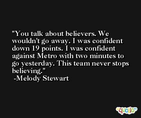 You talk about believers. We wouldn't go away. I was confident down 19 points. I was confident against Metro with two minutes to go yesterday. This team never stops believing. -Melody Stewart