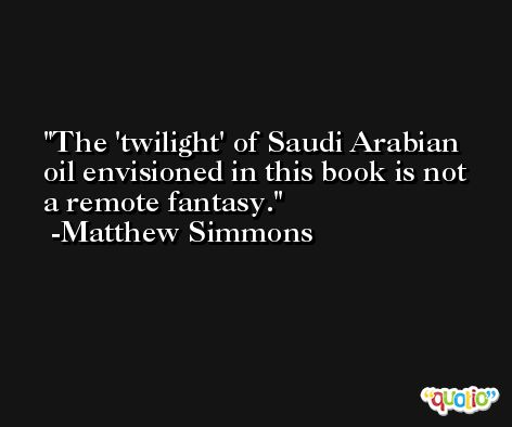 The 'twilight' of Saudi Arabian oil envisioned in this book is not a remote fantasy. -Matthew Simmons