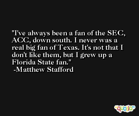I've always been a fan of the SEC, ACC, down south. I never was a real big fan of Texas. It's not that I don't like them, but I grew up a Florida State fan. -Matthew Stafford