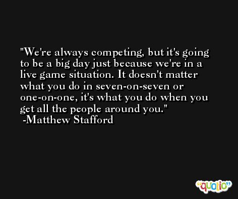 We're always competing, but it's going to be a big day just because we're in a live game situation. It doesn't matter what you do in seven-on-seven or one-on-one, it's what you do when you get all the people around you. -Matthew Stafford