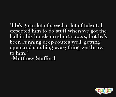 He's got a lot of speed, a lot of talent. I expected him to do stuff when we got the ball in his hands on short routes, but he's been running deep routes well, getting open and catching everything we throw to him. -Matthew Stafford