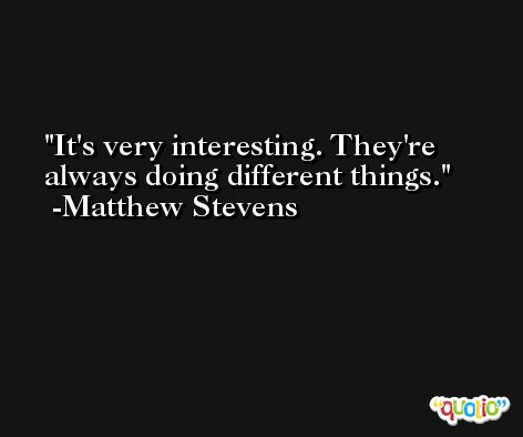 It's very interesting. They're always doing different things. -Matthew Stevens