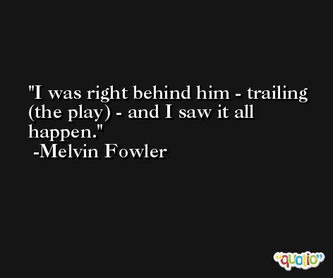 I was right behind him - trailing (the play) - and I saw it all happen. -Melvin Fowler
