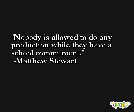 Nobody is allowed to do any production while they have a school commitment. -Matthew Stewart