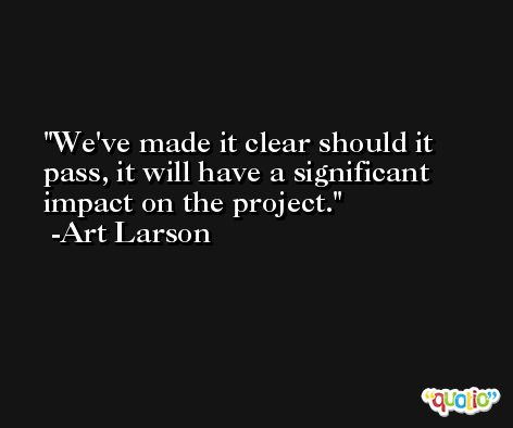 We've made it clear should it pass, it will have a significant impact on the project. -Art Larson