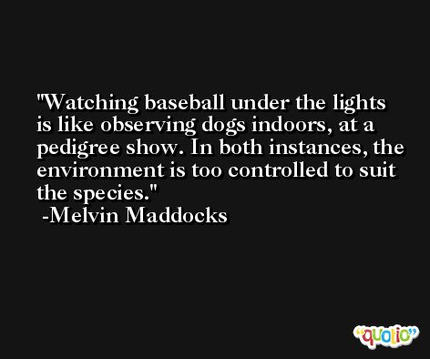Watching baseball under the lights is like observing dogs indoors, at a pedigree show. In both instances, the environment is too controlled to suit the species. -Melvin Maddocks