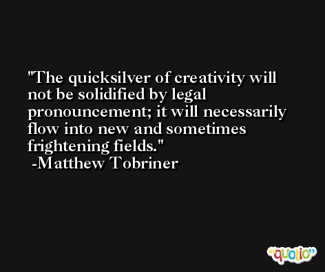 The quicksilver of creativity will not be solidified by legal pronouncement; it will necessarily flow into new and sometimes frightening fields. -Matthew Tobriner