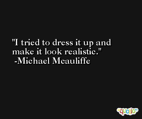 I tried to dress it up and make it look realistic. -Michael Mcauliffe