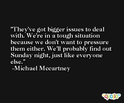 They've got bigger issues to deal with. We're in a tough situation because we don't want to pressure them either. We'll probably find out Sunday night, just like everyone else. -Michael Mccartney