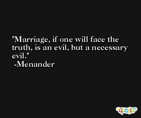 Marriage, if one will face the truth, is an evil, but a necessary evil. -Menander