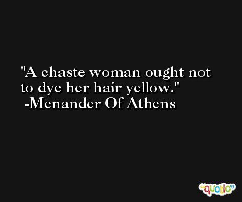 A chaste woman ought not to dye her hair yellow. -Menander Of Athens