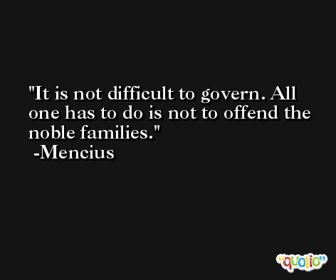 It is not difficult to govern. All one has to do is not to offend the noble families. -Mencius