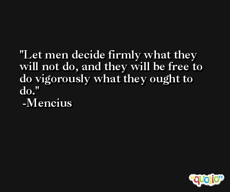 Let men decide firmly what they will not do, and they will be free to do vigorously what they ought to do. -Mencius