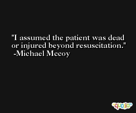 I assumed the patient was dead or injured beyond resuscitation. -Michael Mccoy