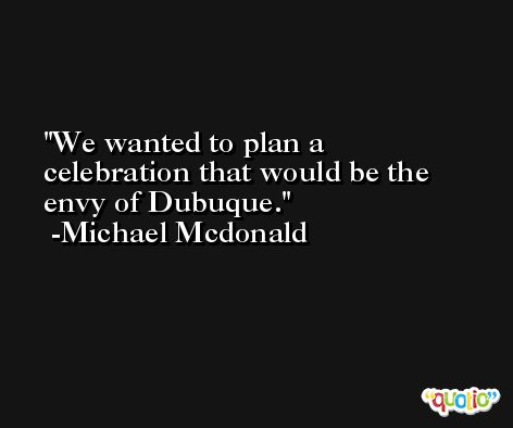 We wanted to plan a celebration that would be the envy of Dubuque. -Michael Mcdonald
