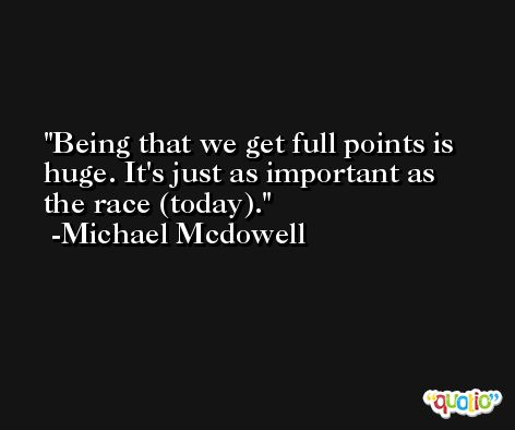 Being that we get full points is huge. It's just as important as the race (today). -Michael Mcdowell