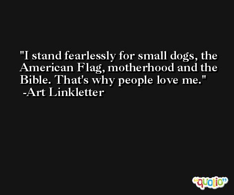 I stand fearlessly for small dogs, the American Flag, motherhood and the Bible. That's why people love me. -Art Linkletter