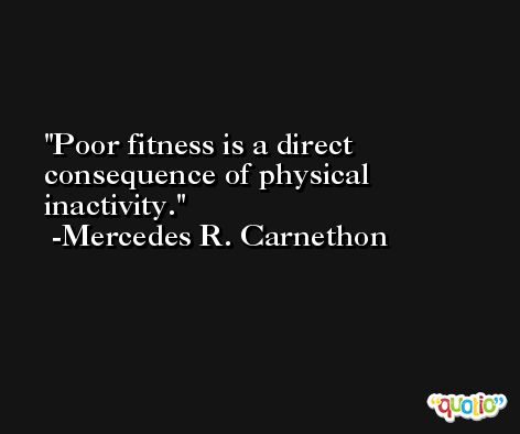 Poor fitness is a direct consequence of physical inactivity. -Mercedes R. Carnethon