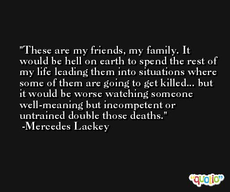 These are my friends, my family. It would be hell on earth to spend the rest of my life leading them into situations where some of them are going to get killed... but it would be worse watching someone well-meaning but incompetent or untrained double those deaths. -Mercedes Lackey